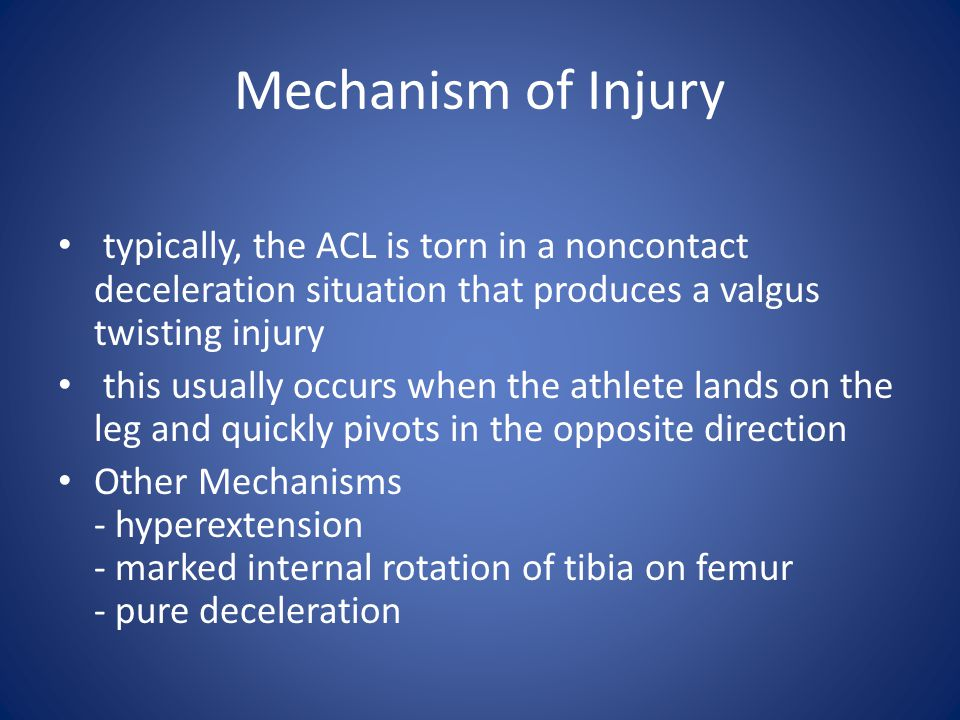Mechanism of Injury typically, the ACL is torn in a noncontact deceleration situation that produces a valgus twisting injury.