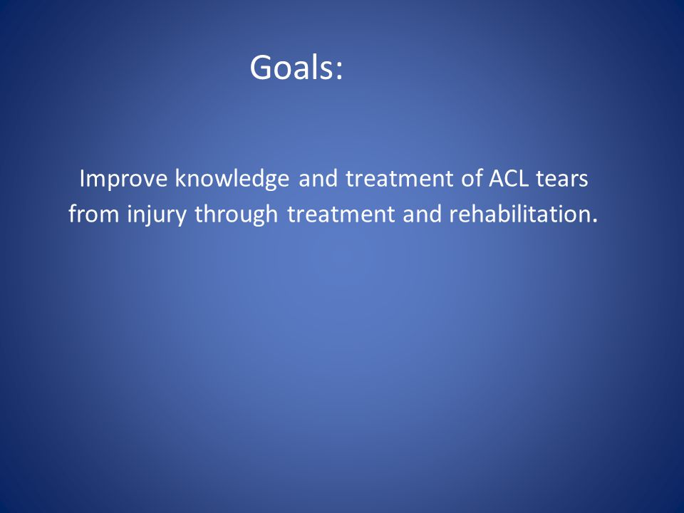 Goals: Improve knowledge and treatment of ACL tears from injury through treatment and rehabilitation.