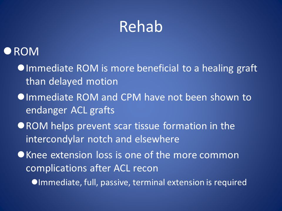 Rehab ROM. Immediate ROM is more beneficial to a healing graft than delayed motion.