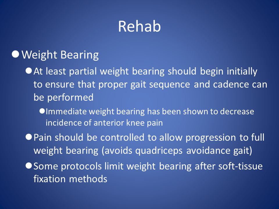 Rehab Weight Bearing. At least partial weight bearing should begin initially to ensure that proper gait sequence and cadence can be performed.