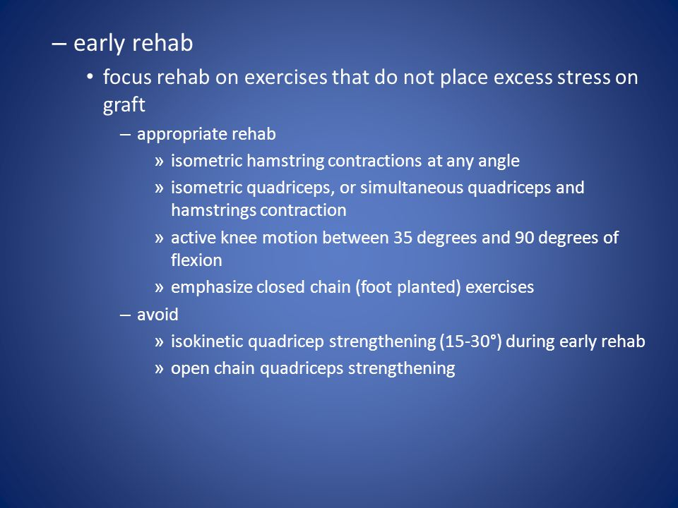 early rehab focus rehab on exercises that do not place excess stress on graft. appropriate rehab. isometric hamstring contractions at any angle.