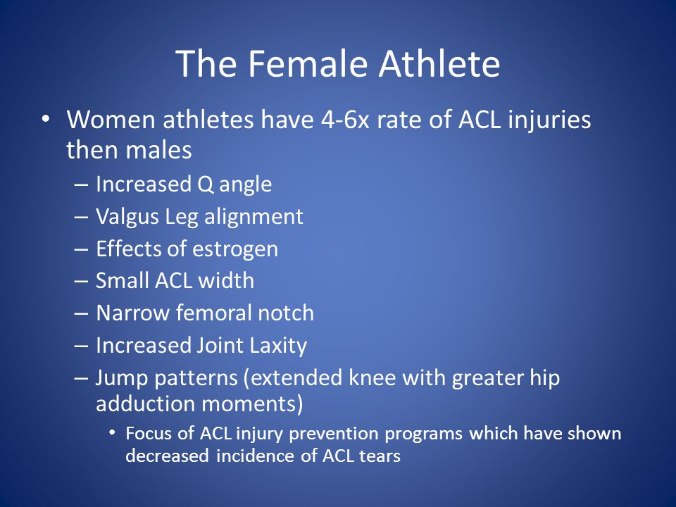 The Female Athlete Women athletes have 4-6x rate of ACL injuries then males. Increased Q angle. Valgus Leg alignment.