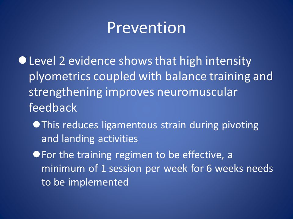 Prevention Level 2 evidence shows that high intensity plyometrics coupled with balance training and strengthening improves neuromuscular feedback.