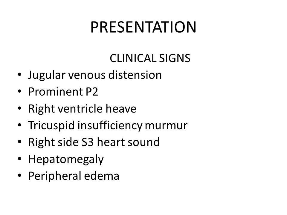 PRESENTATION CLINICAL SIGNS Jugular venous distension Prominent P2