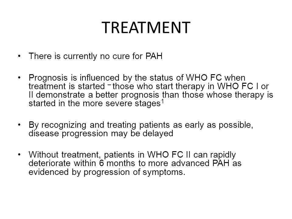 TREATMENT There is currently no cure for PAH