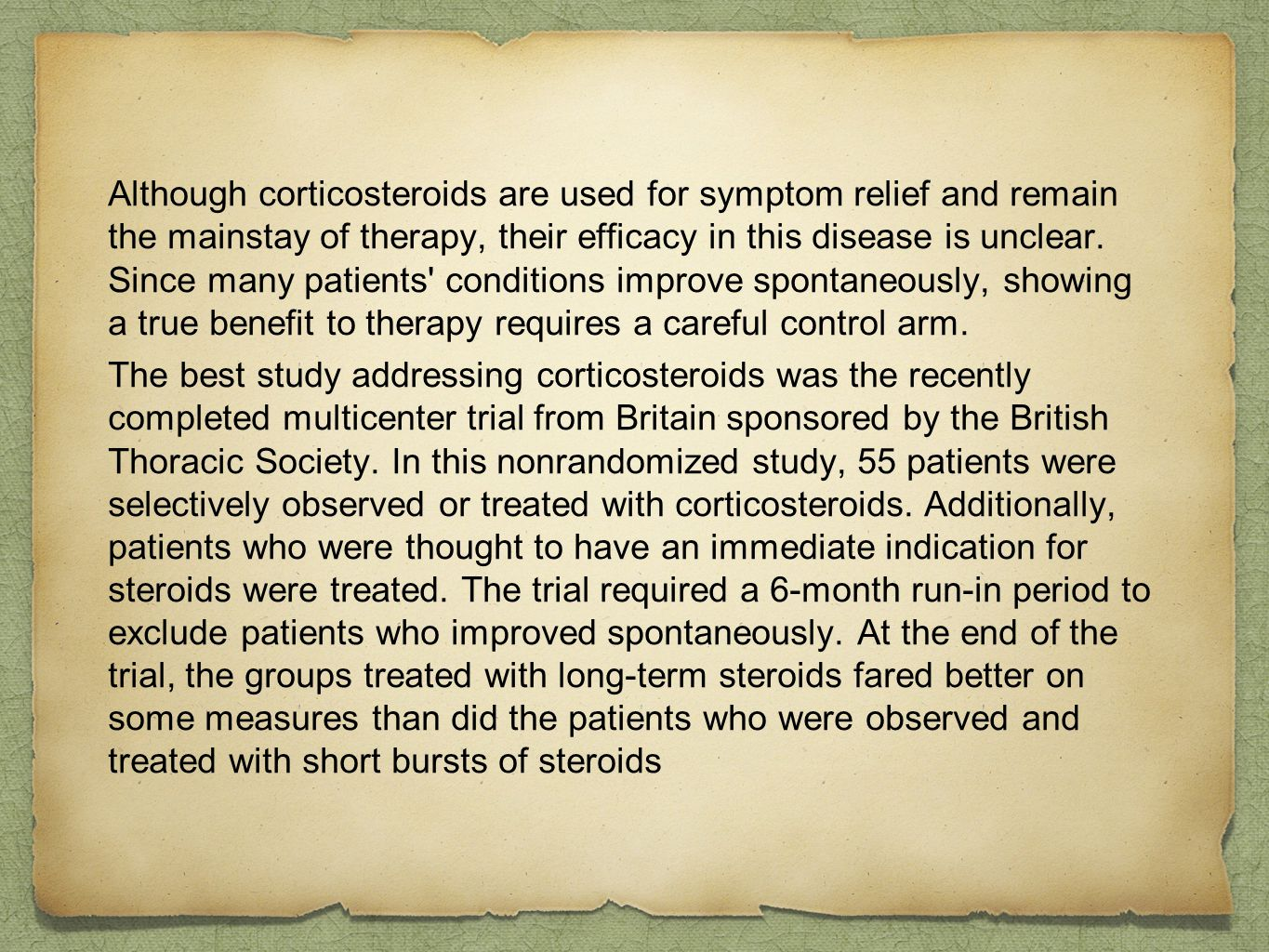 Although corticosteroids are used for symptom relief and remain the mainstay of therapy, their efficacy in this disease is unclear. Since many patients conditions improve spontaneously, showing a true benefit to therapy requires a careful control arm.