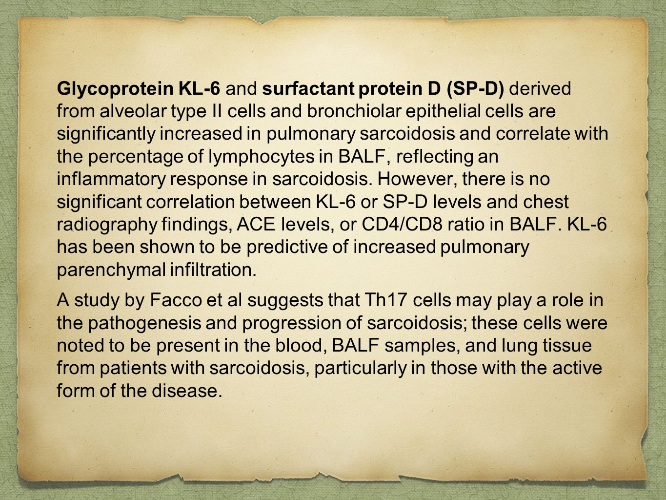 Glycoprotein KL-6 and surfactant protein D (SP-D) derived from alveolar type II cells and bronchiolar epithelial cells are significantly increased in pulmonary sarcoidosis and correlate with the percentage of lymphocytes in BALF, reflecting an inflammatory response in sarcoidosis. However, there is no significant correlation between KL-6 or SP-D levels and chest radiography findings, ACE levels, or CD4/CD8 ratio in BALF. KL-6 has been shown to be predictive of increased pulmonary parenchymal infiltration.
