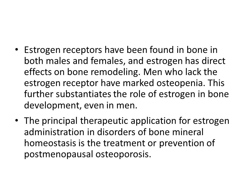 Estrogen receptors have been found in bone in both males and females, and estrogen has direct effects on bone remodeling. Men who lack the estrogen receptor have marked osteopenia. This further substantiates the role of estrogen in bone development, even in men.