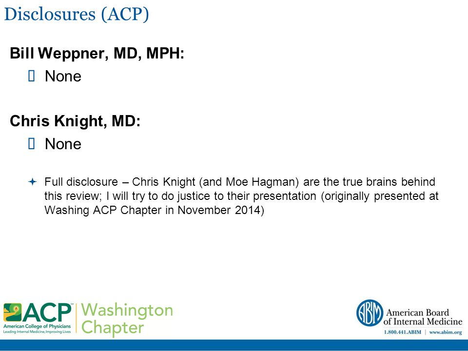 Disclosures (ACP) Bill Weppner, MD, MPH: None Chris Knight, MD: