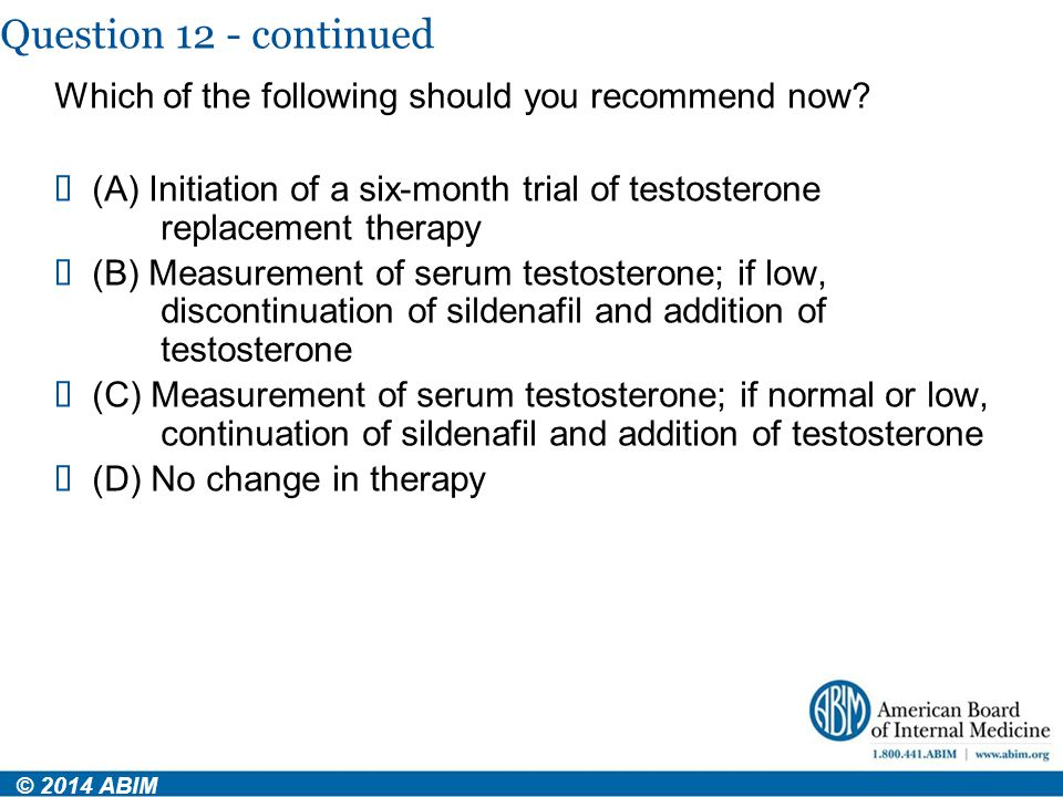 Question 12 - continued Which of the following should you recommend now (A) Initiation of a six-month trial of testosterone replacement therapy.