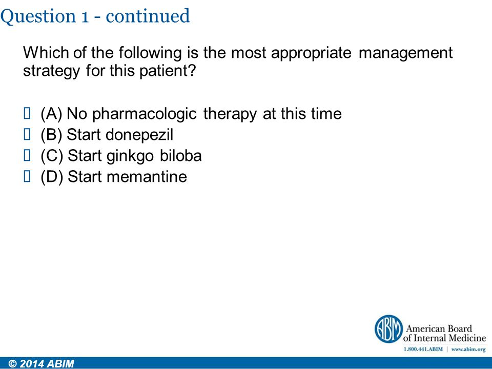 Question 1 - continued Which of the following is the most appropriate management strategy for this patient