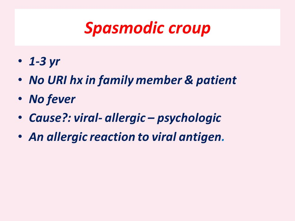 Spasmodic croup 1-3 yr No URI hx in family member & patient No fever