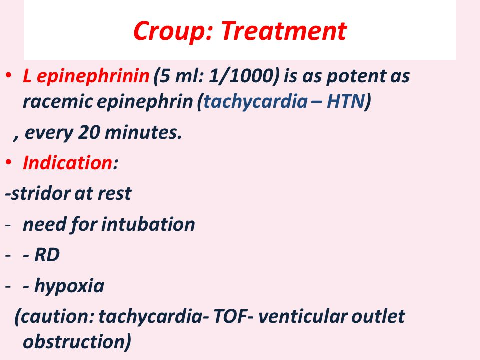 Croup: Treatment L epinephrinin (5 ml: 1/1000) is as potent as racemic epinephrin (tachycardia – HTN)