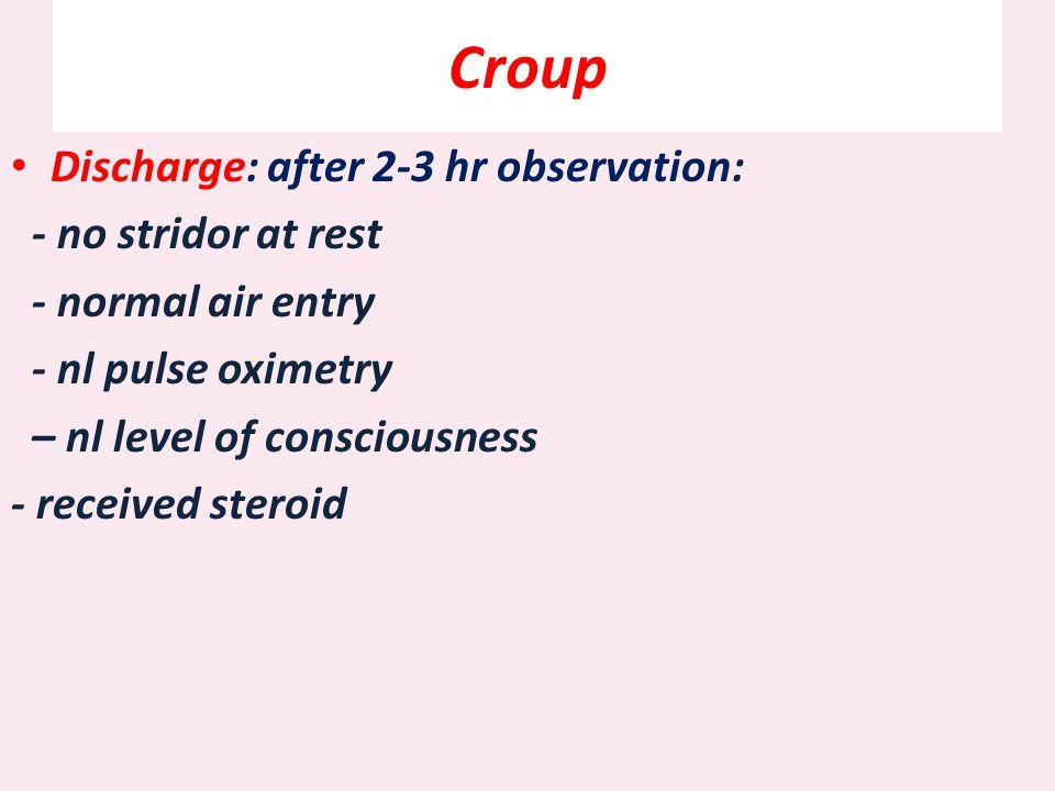 Croup Discharge: after 2-3 hr observation: - no stridor at rest