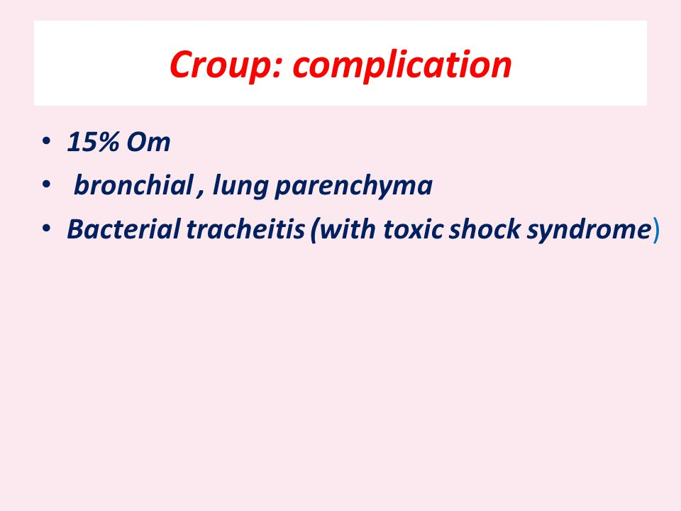 Croup: complication 15% Om bronchial , lung parenchyma