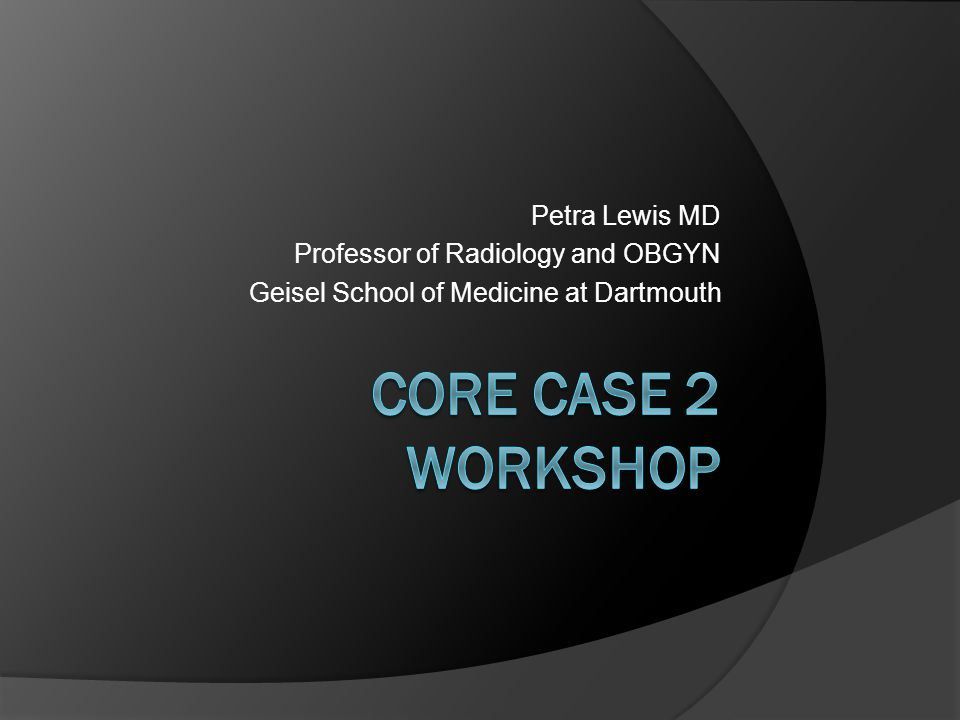 CORE Case 2 Workshop Petra Lewis MD Professor of Radiology and OBGYN