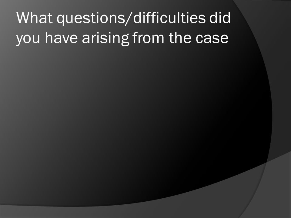 What questions/difficulties did you have arising from the case