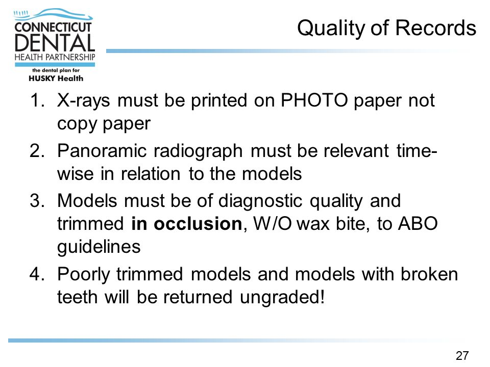 Quality of Records X-rays must be printed on PHOTO paper not copy paper. Panoramic radiograph must be relevant time-wise in relation to the models.