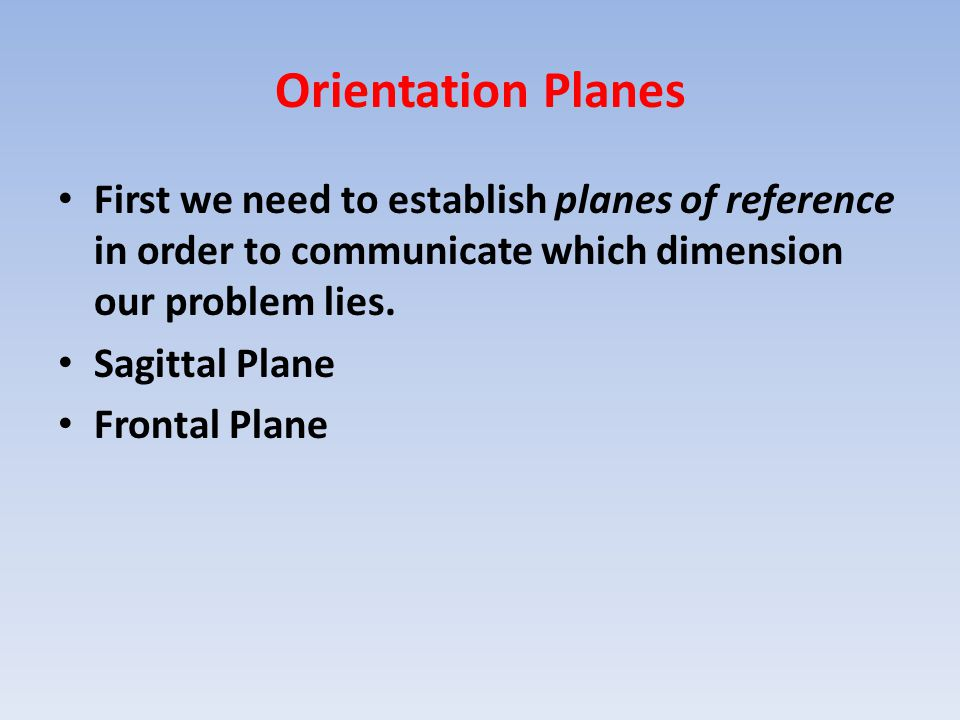 Orientation Planes First we need to establish planes of reference in order to communicate which dimension our problem lies.