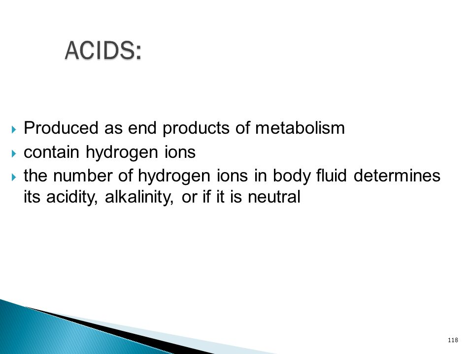 ACIDS: Produced as end products of metabolism contain hydrogen ions