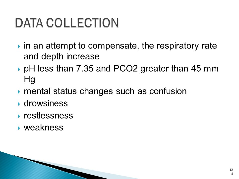 DATA COLLECTION in an attempt to compensate, the respiratory rate and depth increase. pH less than 7.35 and PCO2 greater than 45 mm Hg.