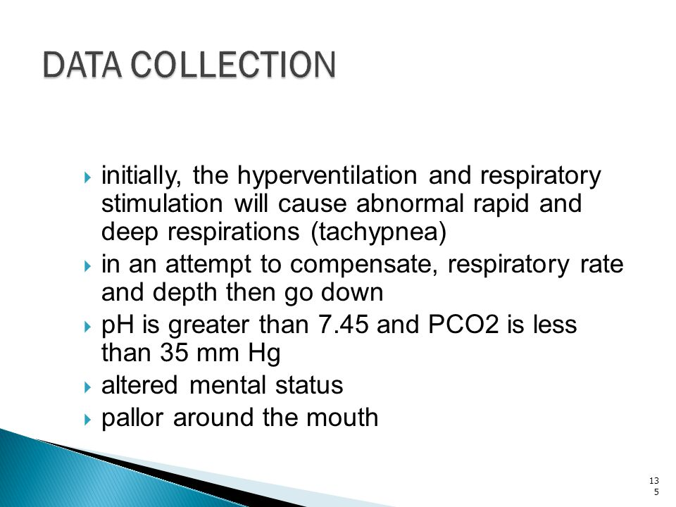 DATA COLLECTION initially, the hyperventilation and respiratory stimulation will cause abnormal rapid and deep respirations (tachypnea)