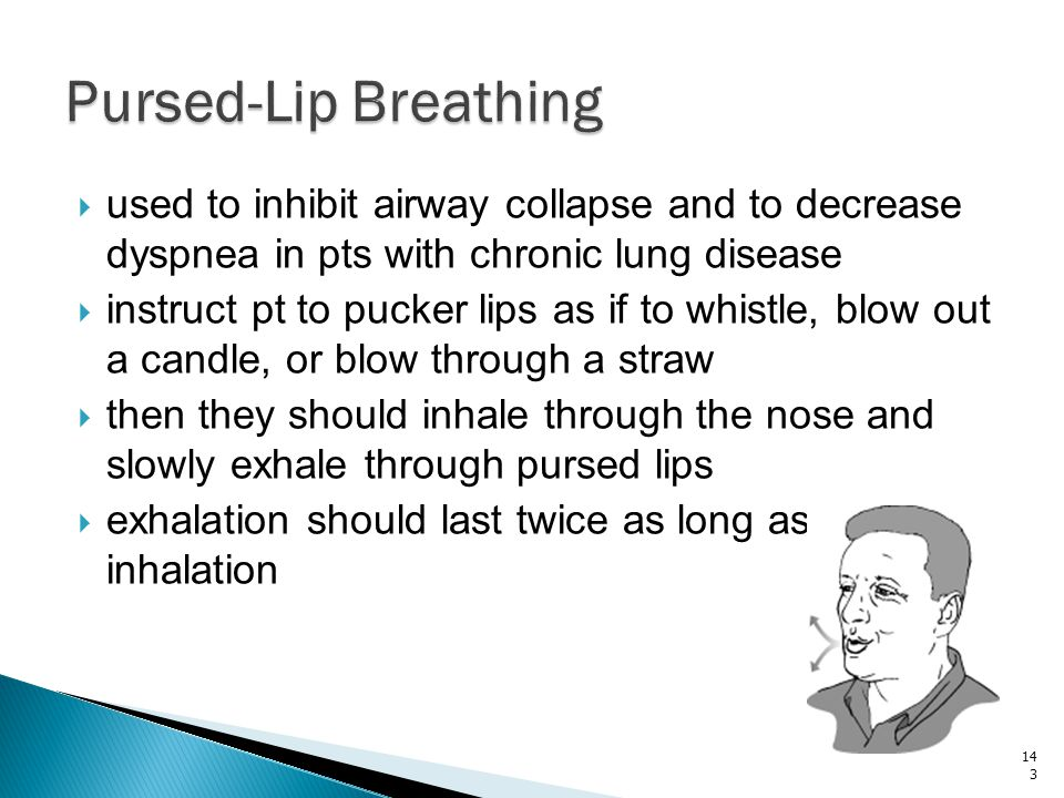 Pursed-Lip Breathing used to inhibit airway collapse and to decrease dyspnea in pts with chronic lung disease.