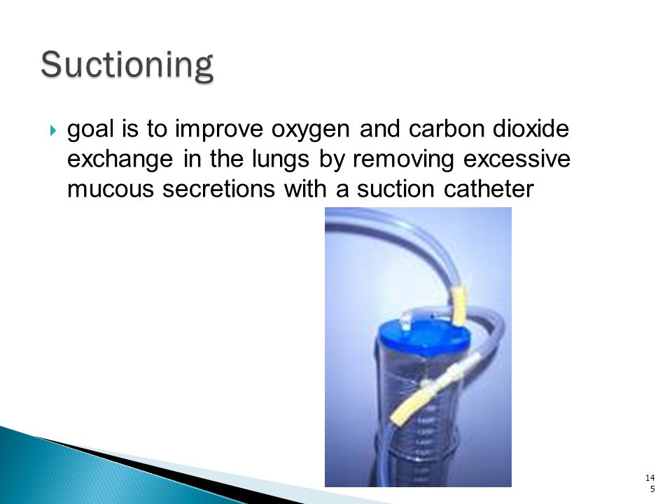 Suctioning goal is to improve oxygen and carbon dioxide exchange in the lungs by removing excessive mucous secretions with a suction catheter.