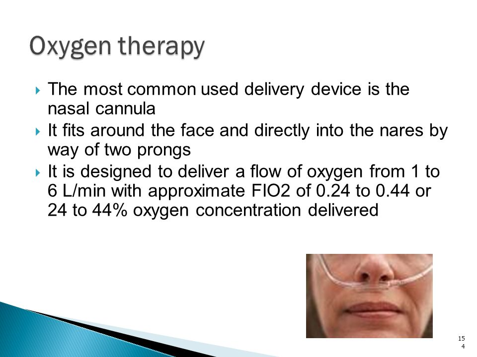 Oxygen therapy The most common used delivery device is the nasal cannula. It fits around the face and directly into the nares by way of two prongs.
