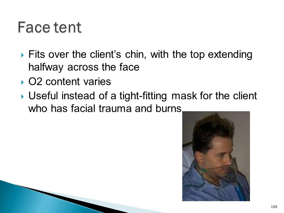 Face tent Fits over the client's chin, with the top extending halfway across the face. O2 content varies.