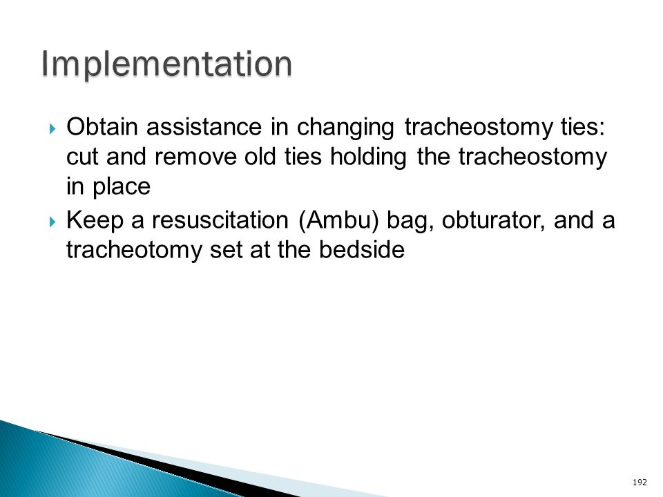 Implementation Obtain assistance in changing tracheostomy ties: cut and remove old ties holding the tracheostomy in place.
