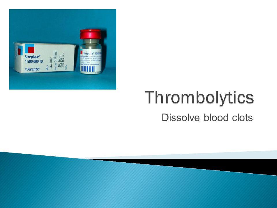 Thrombolytics Dissolve blood clots
