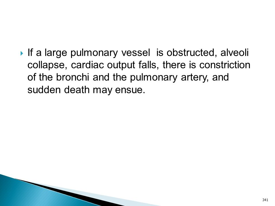 If a large pulmonary vessel is obstructed, alveoli collapse, cardiac output falls, there is constriction of the bronchi and the pulmonary artery, and sudden death may ensue.