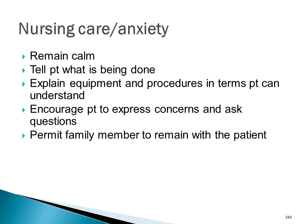 Nursing care/anxiety Remain calm Tell pt what is being done