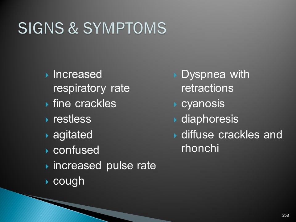 SIGNS & SYMPTOMS Increased respiratory rate fine crackles restless