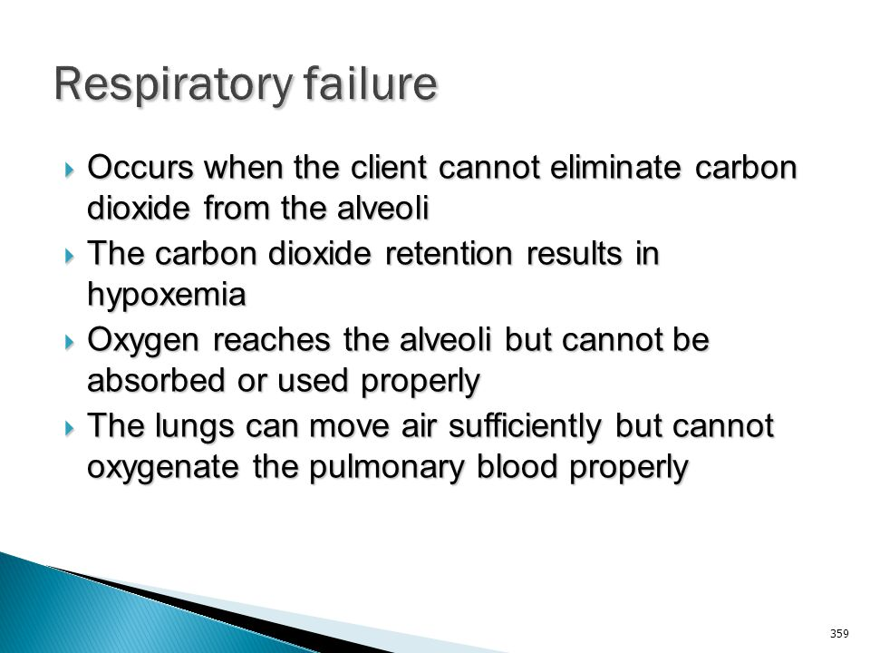 Respiratory failure Occurs when the client cannot eliminate carbon dioxide from the alveoli. The carbon dioxide retention results in hypoxemia.