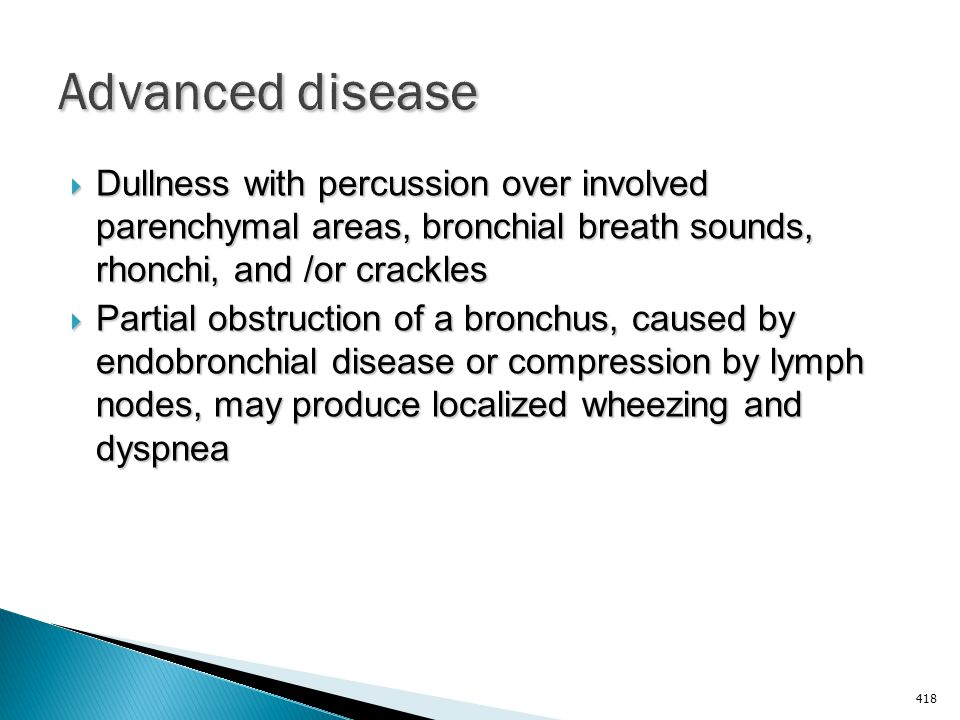 Advanced disease Dullness with percussion over involved parenchymal areas, bronchial breath sounds, rhonchi, and /or crackles.
