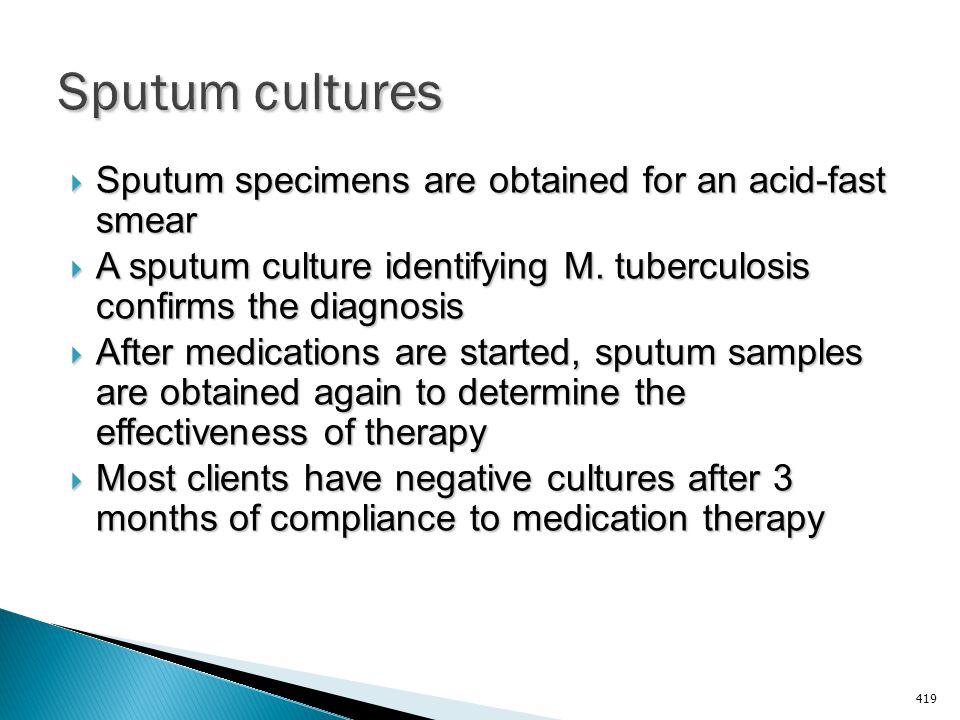 Sputum cultures Sputum specimens are obtained for an acid-fast smear