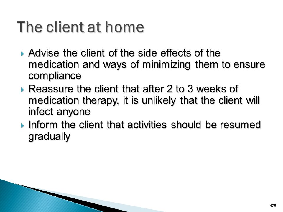 The client at home Advise the client of the side effects of the medication and ways of minimizing them to ensure compliance.