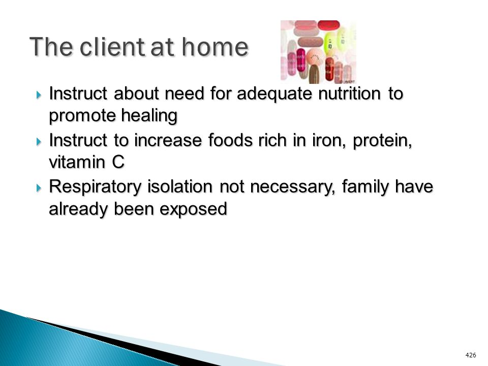 The client at home Instruct about need for adequate nutrition to promote healing. Instruct to increase foods rich in iron, protein, vitamin C.