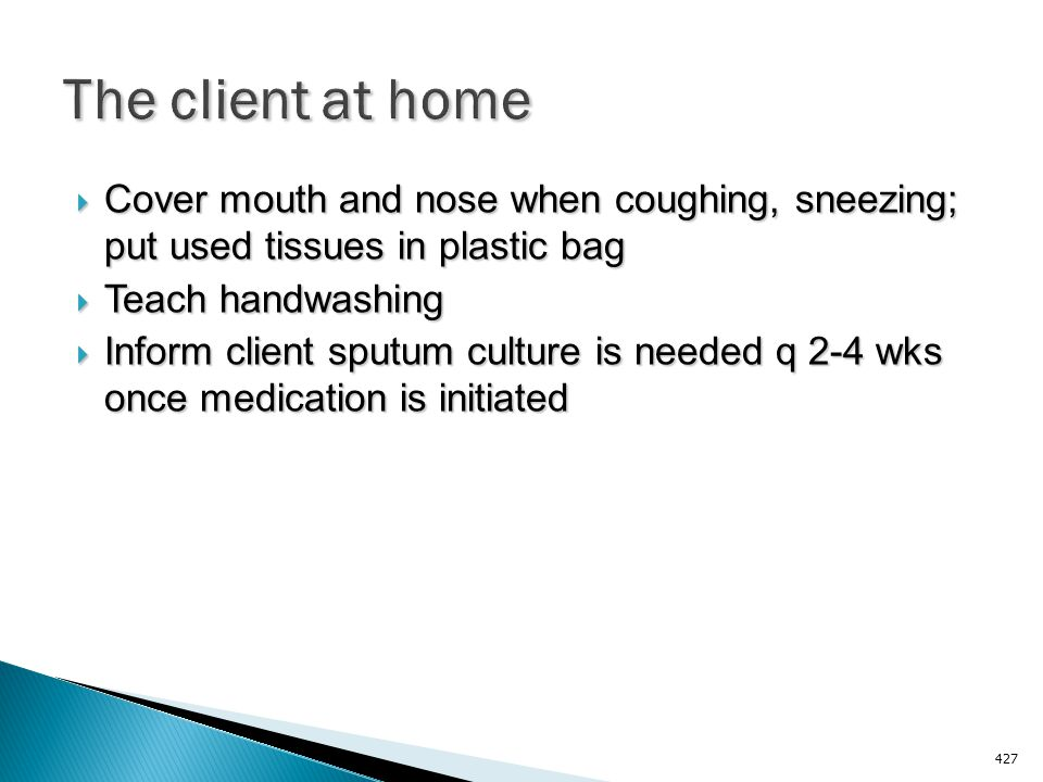 The client at home Cover mouth and nose when coughing, sneezing; put used tissues in plastic bag. Teach handwashing.