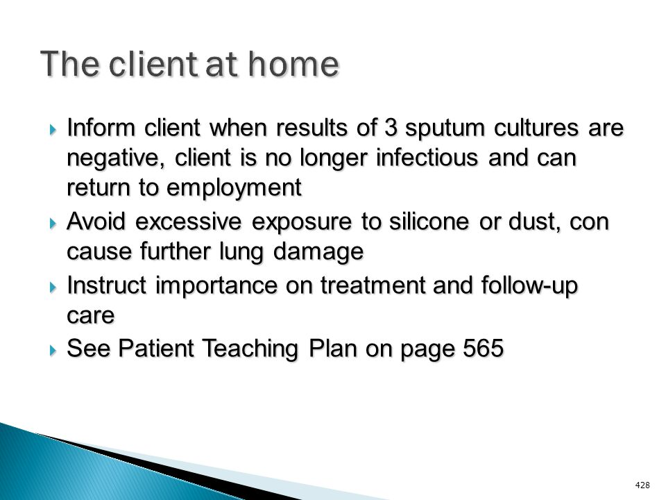 The client at home Inform client when results of 3 sputum cultures are negative, client is no longer infectious and can return to employment.
