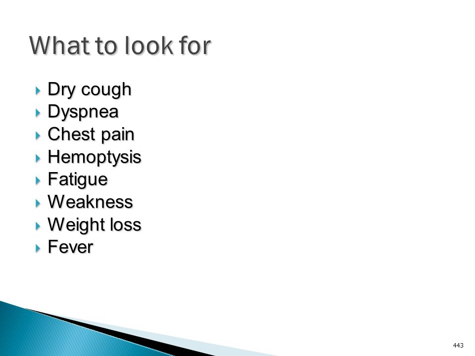 What to look for Dry cough Dyspnea Chest pain Hemoptysis Fatigue