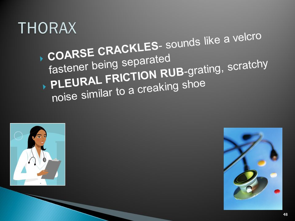 THORAX COARSE CRACKLES- sounds like a velcro fastener being separated