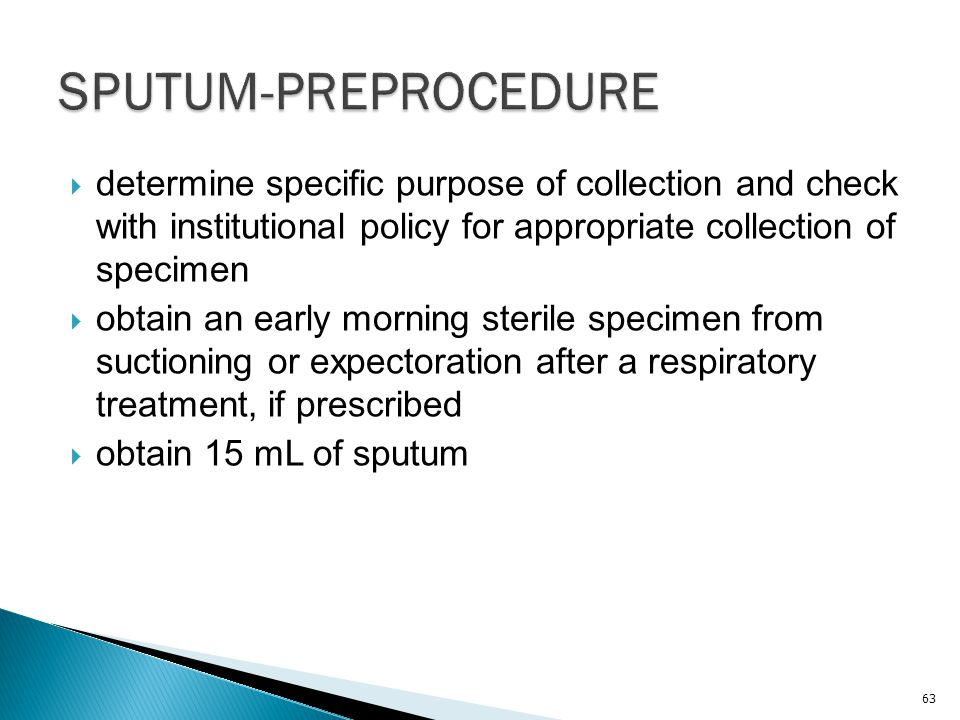 SPUTUM-PREPROCEDURE determine specific purpose of collection and check with institutional policy for appropriate collection of specimen.