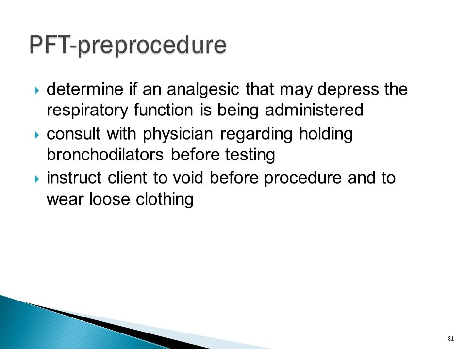 PFT-preprocedure determine if an analgesic that may depress the respiratory function is being administered.