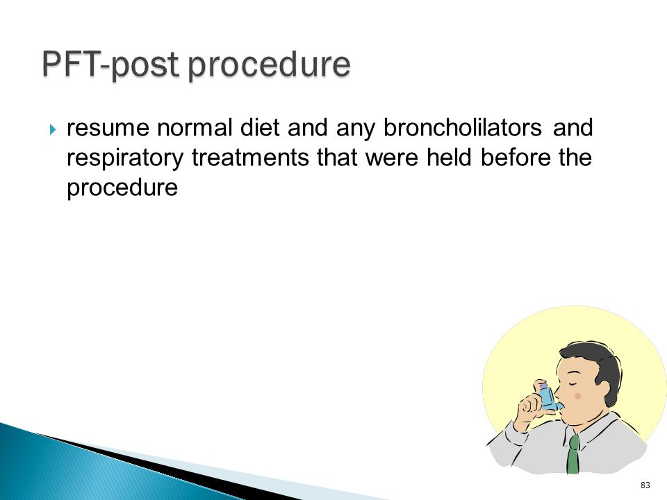 PFT-post procedure resume normal diet and any broncholilators and respiratory treatments that were held before the procedure.