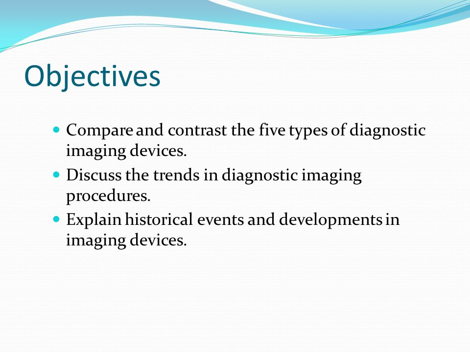 Objectives Compare and contrast the five types of diagnostic imaging devices. Discuss the trends in diagnostic imaging procedures.