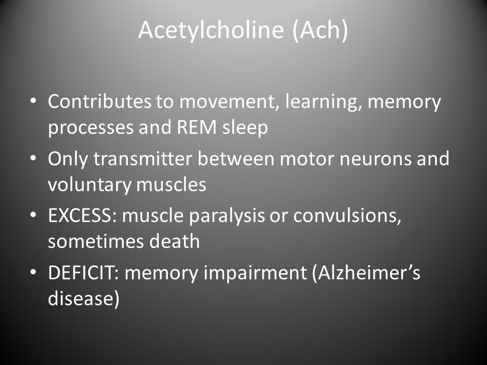 Acetylcholine (Ach) Contributes to movement, learning, memory processes and REM sleep. Only transmitter between motor neurons and voluntary muscles.