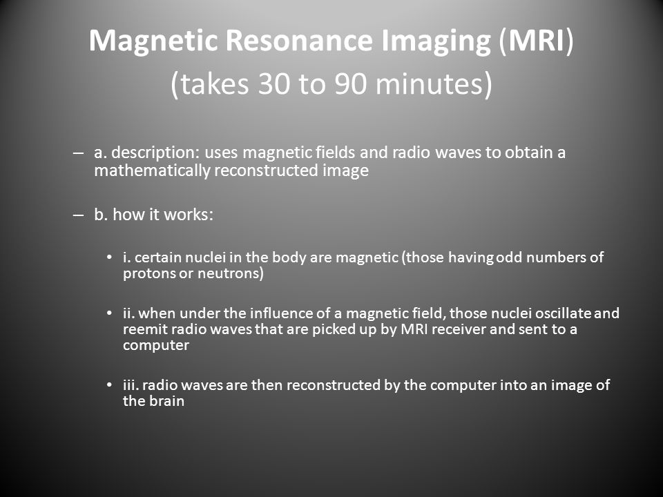 Magnetic Resonance Imaging (MRI) (takes 30 to 90 minutes)